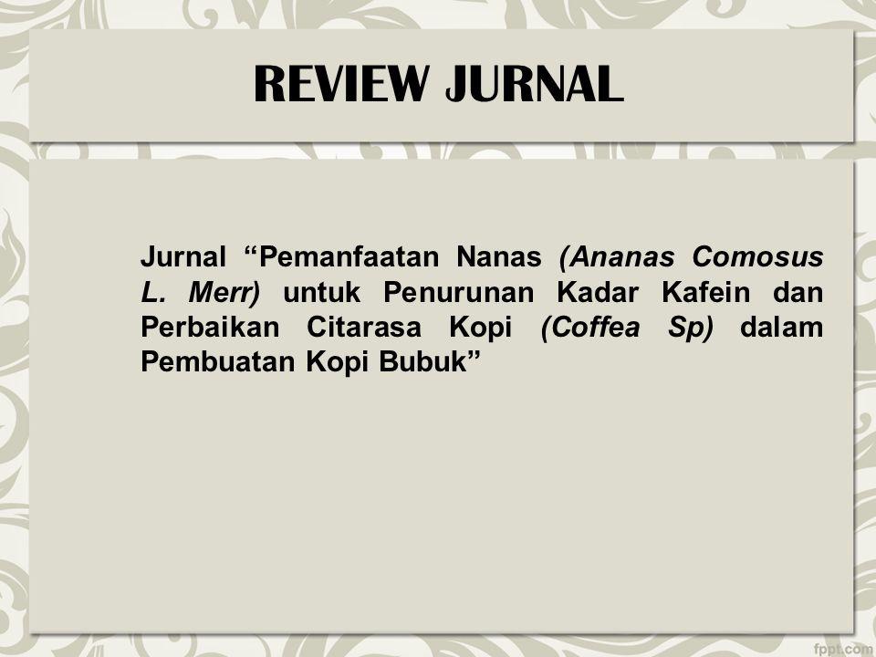 """REVIEW JURNAL Jurnal """"Pemanfaatan Nanas (Ananas Comosus L. Merr) untuk Penurunan Kadar Kafein dan Perbaikan Citarasa Kopi (Coffea Sp) dalam Pembuatan"""