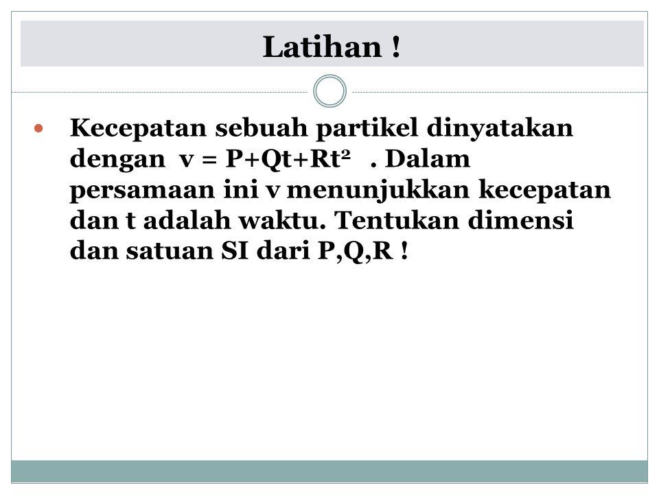 Latihan ! Kecepatan sebuah partikel dinyatakan dengan v = P+Qt+Rt 2. Dalam persamaan ini v menunjukkan kecepatan dan t adalah waktu. Tentukan dimensi