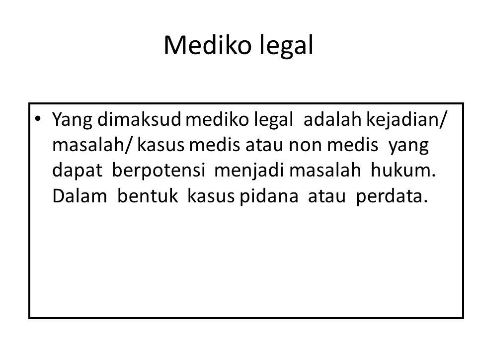 Mediko legal Yang dimaksud mediko legal adalah kejadian/ masalah/ kasus medis atau non medis yang dapat berpotensi menjadi masalah hukum. Dalam bentuk