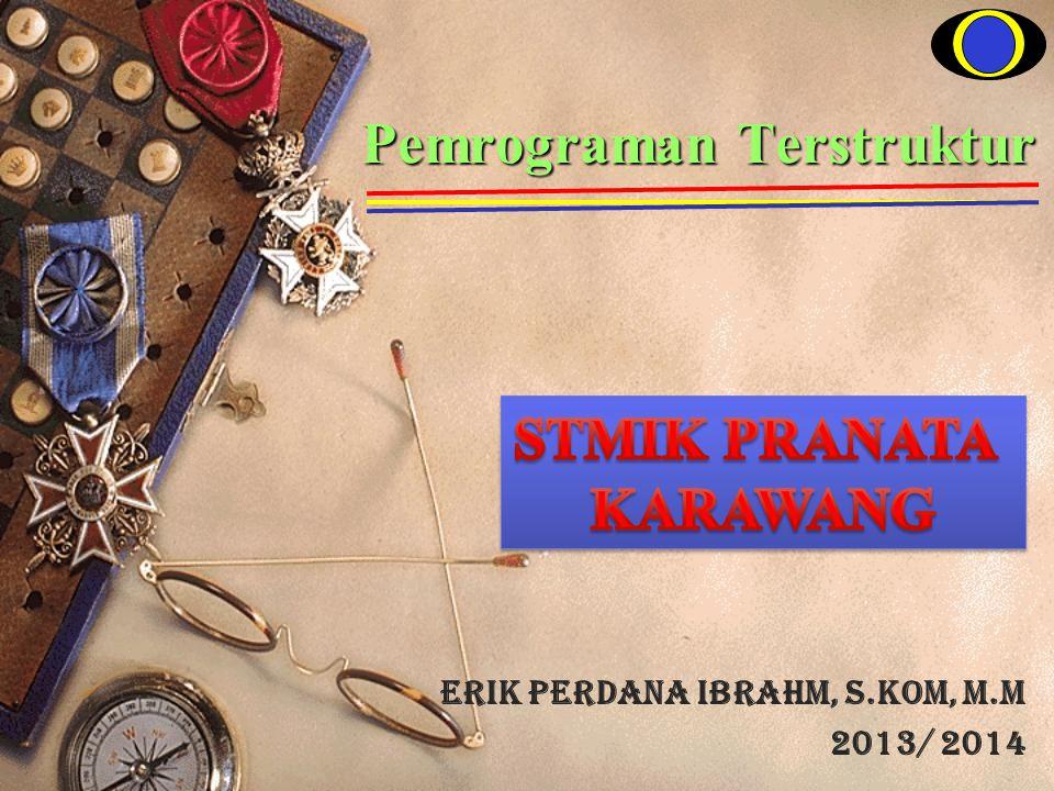 Pemrograman Terstruktur Erik Perdana Ibrahm, S.KOM, M.M 2013/ 2014