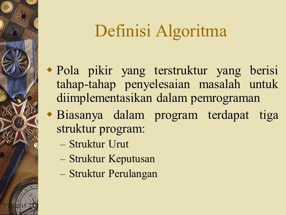 7/18/2015 Definisi Algoritma  Pola pikir yang terstruktur yang berisi tahap-tahap penyelesaian masalah untuk diimplementasikan dalam pemrograman  Biasanya dalam program terdapat tiga struktur program: – Struktur Urut – Struktur Keputusan – Struktur Perulangan