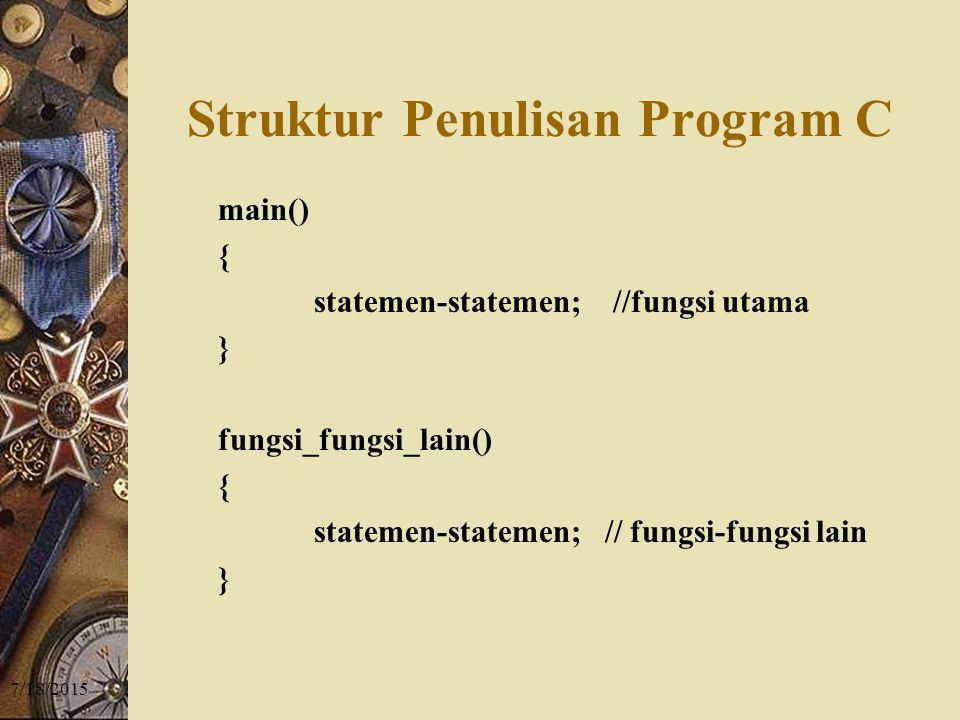 7/18/2015 Struktur Penulisan Program C main() { statemen-statemen; //fungsi utama } fungsi_fungsi_lain() { statemen-statemen; // fungsi-fungsi lain }