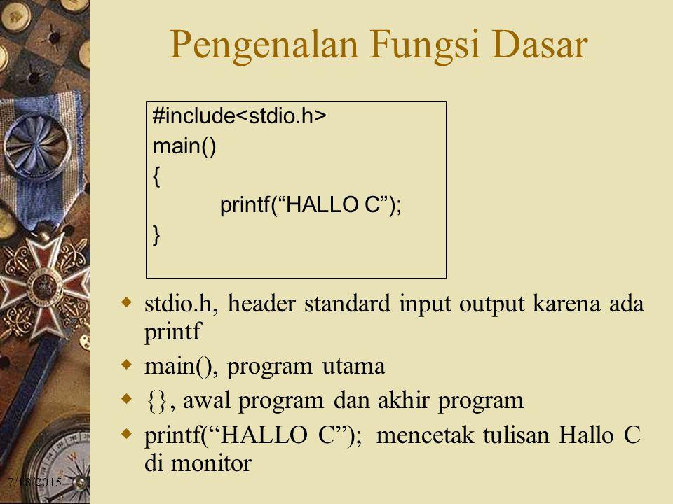 7/18/2015 Pengenalan Fungsi Dasar  stdio.h, header standard input output karena ada printf  main(), program utama  {}, awal program dan akhir program  printf( HALLO C ); mencetak tulisan Hallo C di monitor #include main() { printf( HALLO C ); }