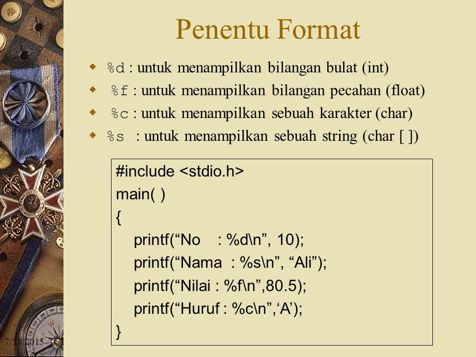 7/18/2015 Penentu Format  %d : untuk menampilkan bilangan bulat (int)  %f : untuk menampilkan bilangan pecahan (float)  %c : untuk menampilkan sebuah karakter (char)  %s : untuk menampilkan sebuah string (char [ ]) #include main( ) { printf( No : %d\n , 10); printf( Nama : %s\n , Ali ); printf( Nilai : %f\n ,80.5); printf( Huruf : %c\n ,'A'); }