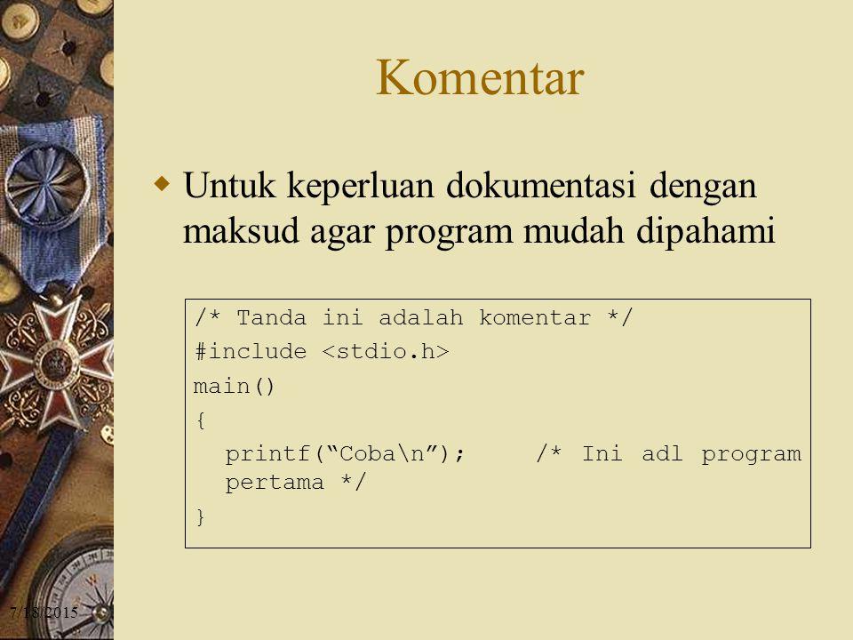 7/18/2015 Komentar  Untuk keperluan dokumentasi dengan maksud agar program mudah dipahami /* Tanda ini adalah komentar */ #include main() { printf( Coba\n ); /* Ini adl program pertama */ }