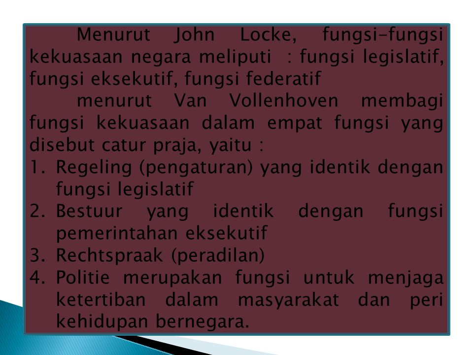Menurut John Locke, fungsi-fungsi kekuasaan negara meliputi : fungsi legislatif, fungsi eksekutif, fungsi federatif menurut Van Vollenhoven membagi fungsi kekuasaan dalam empat fungsi yang disebut catur praja, yaitu : 1.Regeling (pengaturan) yang identik dengan fungsi legislatif 2.Bestuur yang identik dengan fungsi pemerintahan eksekutif 3.Rechtspraak (peradilan) 4.Politie merupakan fungsi untuk menjaga ketertiban dalam masyarakat dan peri kehidupan bernegara.