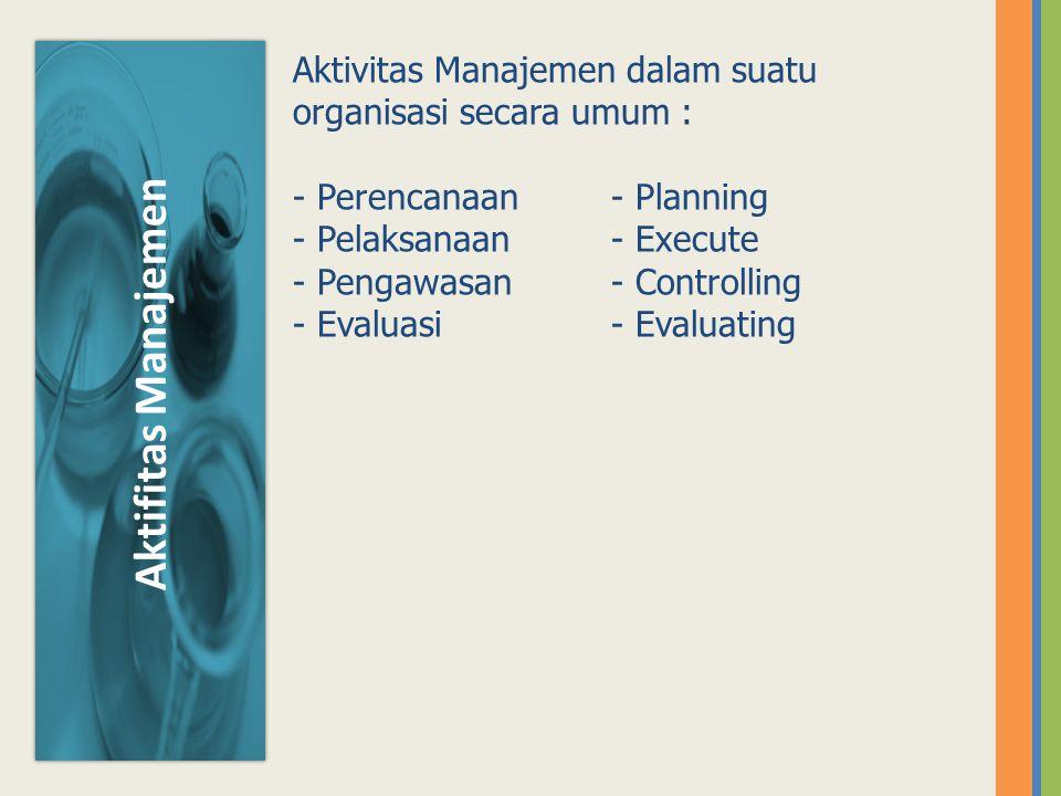 Aktifitas Manajemen Aktivitas Manajemen dalam suatu organisasi secara umum : - Perencanaan - Planning - Pelaksanaan- Execute - Pengawasan - Controllin