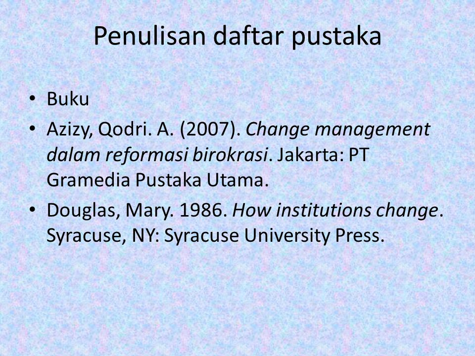 Penulisan daftar pustaka Buku Azizy, Qodri. A. (2007). Change management dalam reformasi birokrasi. Jakarta: PT Gramedia Pustaka Utama. Douglas, Mary.