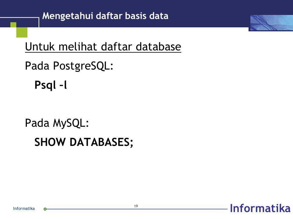 Informatika 19 Mengetahui daftar basis data Untuk melihat daftar database Pada PostgreSQL: Psql –l Pada MySQL: SHOW DATABASES;