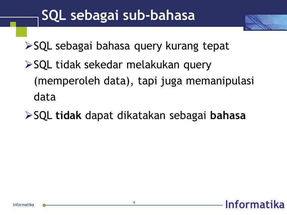 Informatika 4 SQL sebagai sub-bahasa  SQL sebagai bahasa query kurang tepat  SQL tidak sekedar melakukan query (memperoleh data), tapi juga memanipulasi data  SQL tidak dapat dikatakan sebagai bahasa