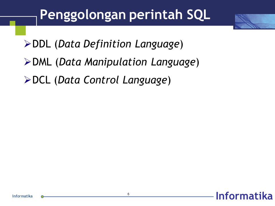Informatika 6 Penggolongan perintah SQL  DDL (Data Definition Language)  DML (Data Manipulation Language)  DCL (Data Control Language)