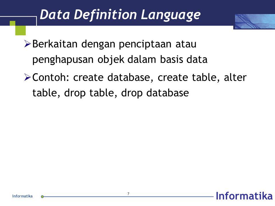 Informatika 18 Mengganti struktur tabel Contoh: ALTER TABLE infoprib ADD sex CHAR(1); ALTER TABLE infoprib DROP lokal; ALTER TABLE infoprib CHANGE nama nama_bin CHAR(35);