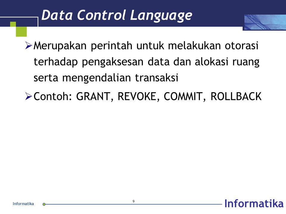 Informatika 9 Data Control Language  Merupakan perintah untuk melakukan otorasi terhadap pengaksesan data dan alokasi ruang serta mengendalian transaksi  Contoh: GRANT, REVOKE, COMMIT, ROLLBACK