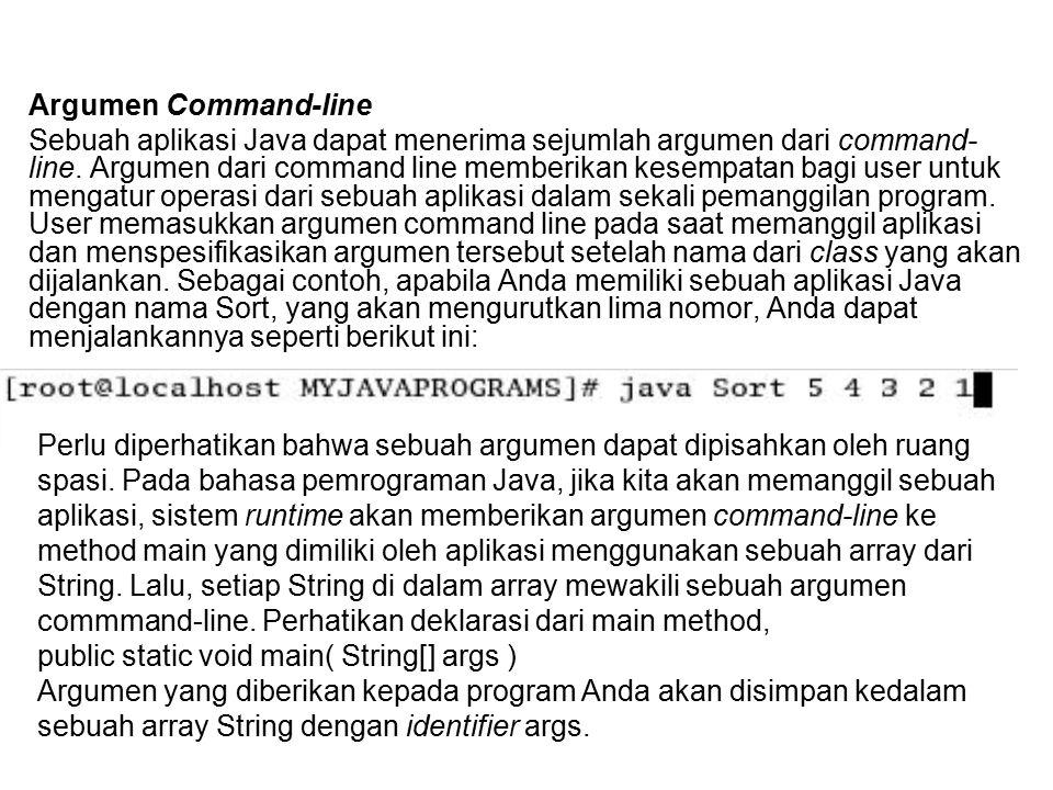 Argumen Command-line Sebuah aplikasi Java dapat menerima sejumlah argumen dari command- line. Argumen dari command line memberikan kesempatan bagi use