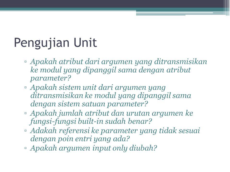 Pengujian Unit ▫Apakah atribut dari argumen yang ditransmisikan ke modul yang dipanggil sama dengan atribut parameter? ▫Apakah sistem unit dari argume