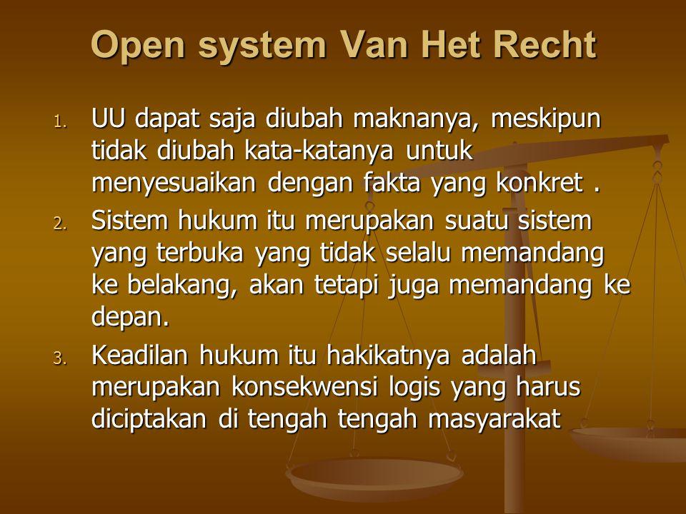 Open system Van Het Recht 1. UU dapat saja diubah maknanya, meskipun tidak diubah kata-katanya untuk menyesuaikan dengan fakta yang konkret. 2. Sistem