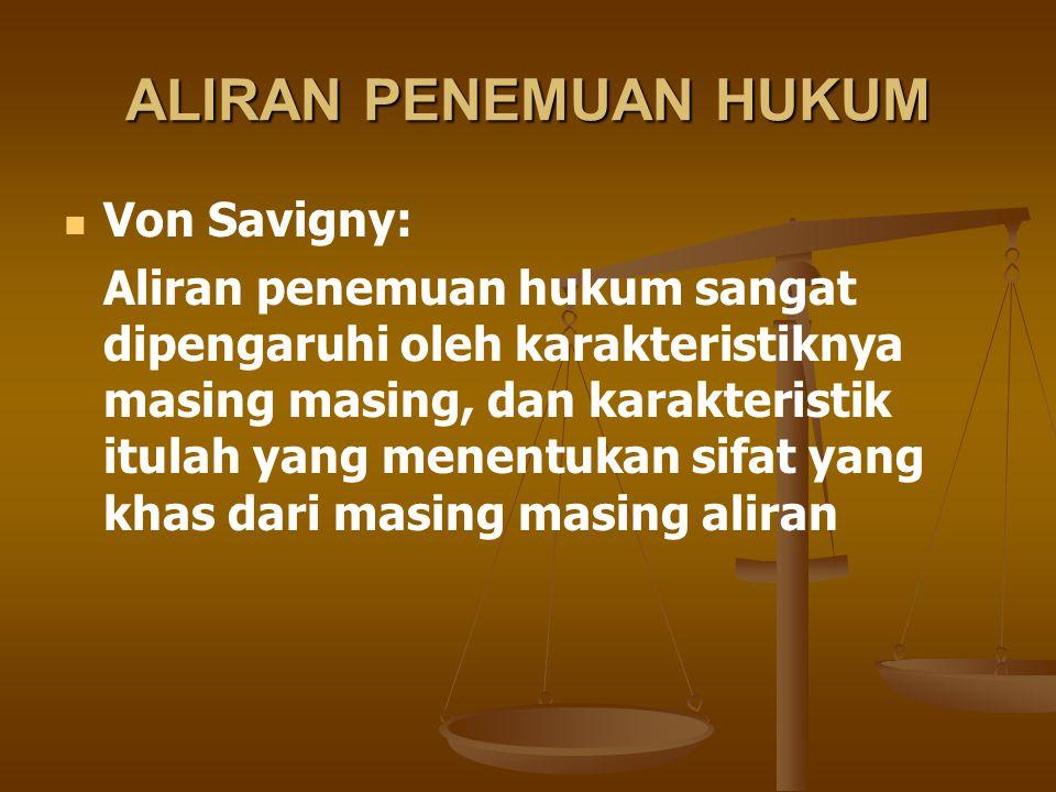 ALIRAN PENEMUAN HUKUM Von Savigny: Aliran penemuan hukum sangat dipengaruhi oleh karakteristiknya masing masing, dan karakteristik itulah yang menentu
