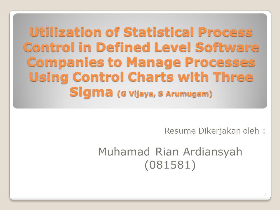 Utilization of Statistical Process Control in Defined Level Software Companies to Manage Processes Using Control Charts with Three Sigma (G Vijaya, S Arumugam) Resume Dikerjakan oleh : Muhamad Rian Ardiansyah (081581) 1