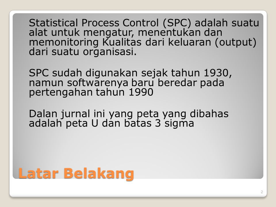 Latar Belakang Statistical Process Control (SPC) adalah suatu alat untuk mengatur, menentukan dan memonitoring Kualitas dari keluaran (output) dari suatu organisasi.