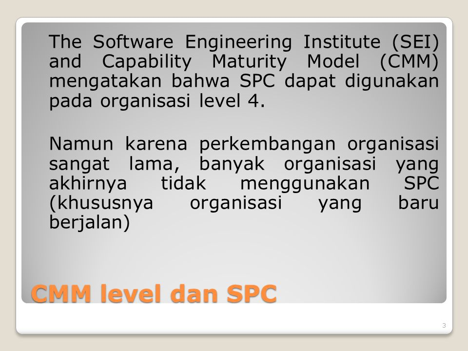CMM level dan SPC The Software Engineering Institute (SEI) and Capability Maturity Model (CMM) mengatakan bahwa SPC dapat digunakan pada organisasi level 4.