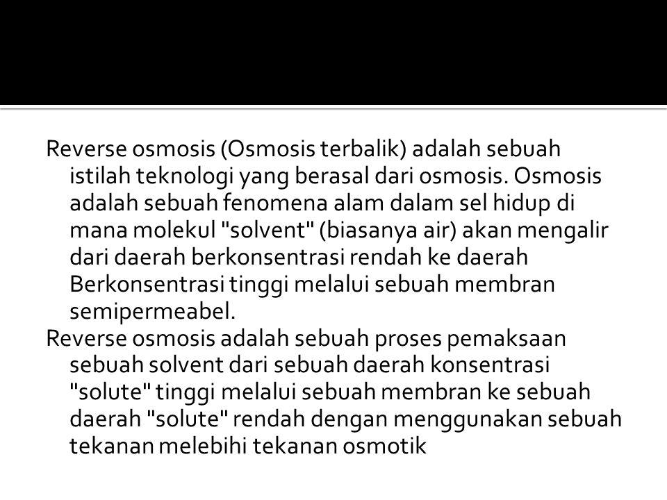 Reverse osmosis (Osmosis terbalik) adalah sebuah istilah teknologi yang berasal dari osmosis. Osmosis adalah sebuah fenomena alam dalam sel hidup di m