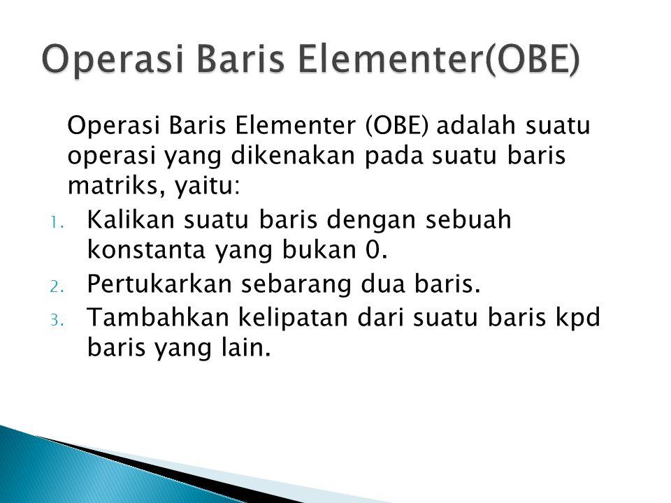 Operasi Baris Elementer (OBE) adalah suatu operasi yang dikenakan pada suatu baris matriks, yaitu: 1. Kalikan suatu baris dengan sebuah konstanta yang