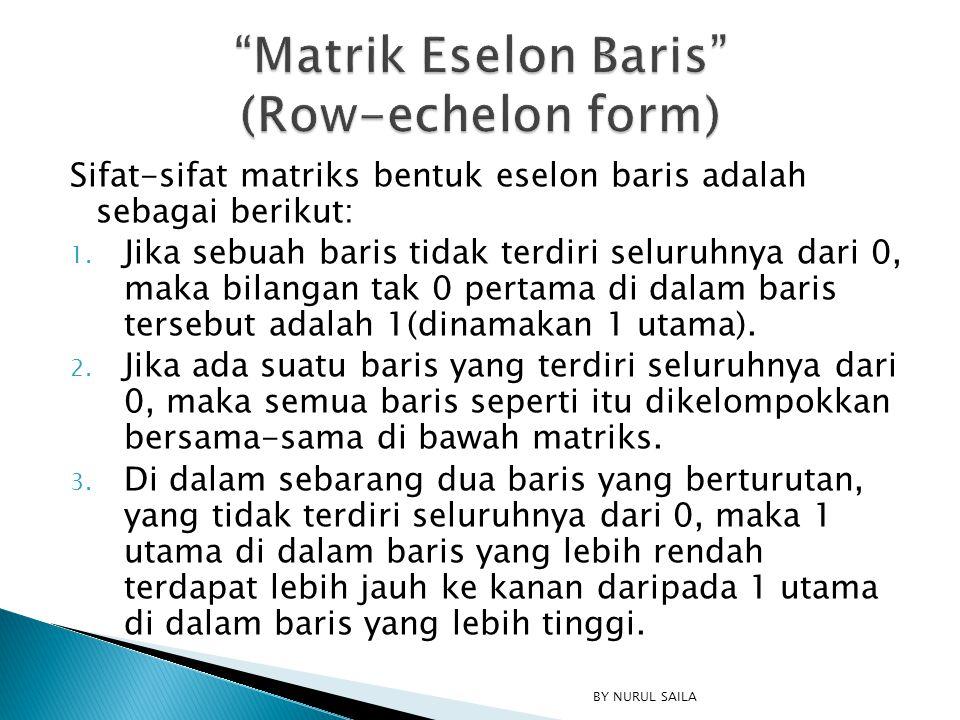 Sifat-sifat matriks bentuk eselon baris adalah sebagai berikut: 1. Jika sebuah baris tidak terdiri seluruhnya dari 0, maka bilangan tak 0 pertama di d