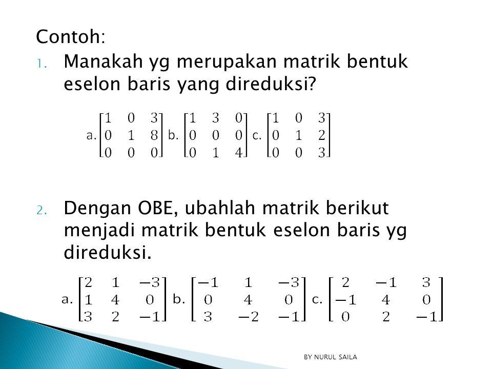 Contoh: 1. Manakah yg merupakan matrik bentuk eselon baris yang direduksi? 2. Dengan OBE, ubahlah matrik berikut menjadi matrik bentuk eselon baris yg