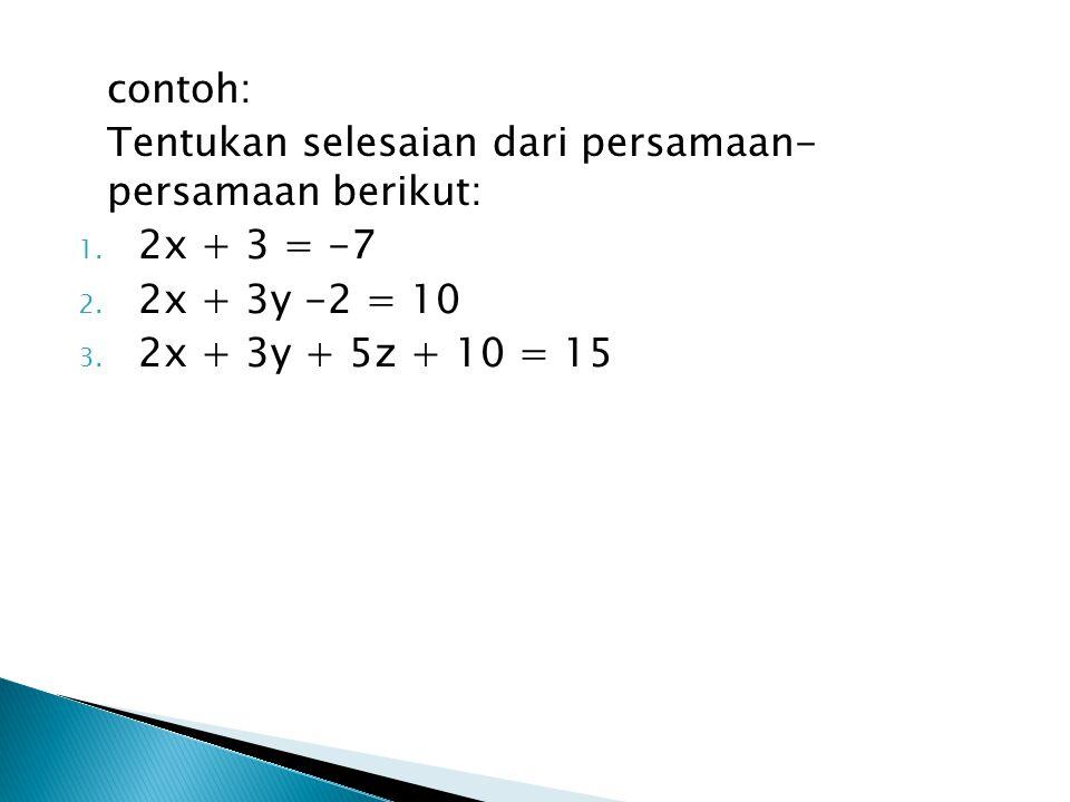 contoh: Tentukan selesaian dari persamaan- persamaan berikut: 1. 2x + 3 = -7 2. 2x + 3y -2 = 10 3. 2x + 3y + 5z + 10 = 15