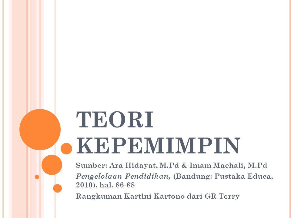 TEORI KEPEMIMPIN Sumber: Ara Hidayat, M.Pd & Imam Machali, M.Pd Pengelolaan Pendidikan, (Bandung: Pustaka Educa, 2010), hal. 86-88 Rangkuman Kartini K
