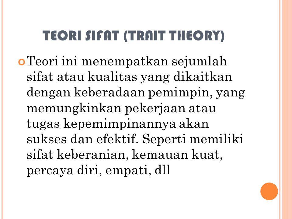 TEORI SIFAT (TRAIT THEORY) Teori ini menempatkan sejumlah sifat atau kualitas yang dikaitkan dengan keberadaan pemimpin, yang memungkinkan pekerjaan a