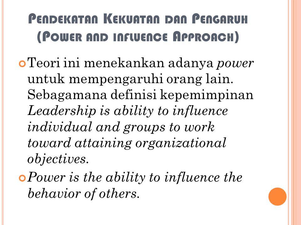 P ENDEKATAN K EKUATAN DAN P ENGARUH (P OWER AND INFLUENCE A PPROACH ) Teori ini menekankan adanya power untuk mempengaruhi orang lain. Sebagamana defi