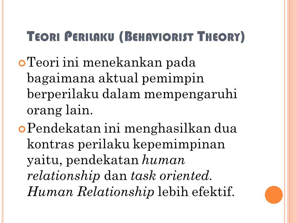 T EORI P ERILAKU (B EHAVIORIST T HEORY ) Teori ini menekankan pada bagaimana aktual pemimpin berperilaku dalam mempengaruhi orang lain. Pendekatan ini