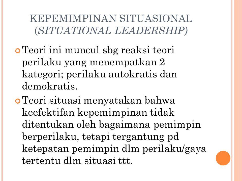 KEPEMIMPINAN SITUASIONAL ( SITUATIONAL LEADERSHIP) Teori ini muncul sbg reaksi teori perilaku yang menempatkan 2 kategori; perilaku autokratis dan demokratis.