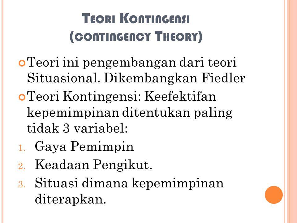 T EORI K ONTINGENSI ( CONTINGENCY T HEORY ) Teori ini pengembangan dari teori Situasional. Dikembangkan Fiedler Teori Kontingensi: Keefektifan kepemim