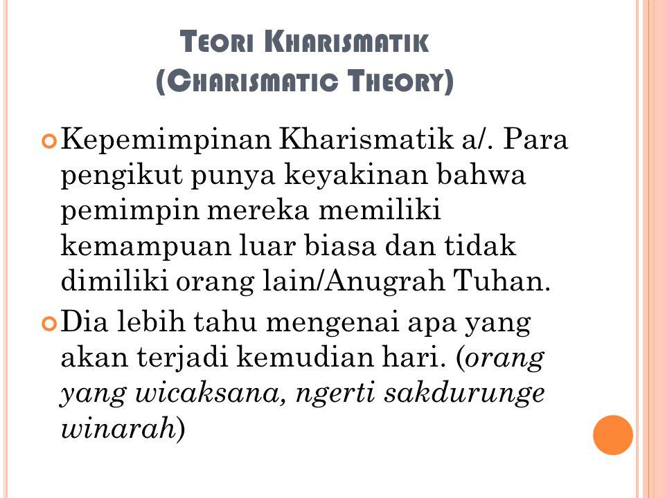T EORI K HARISMATIK (C HARISMATIC T HEORY ) Kepemimpinan Kharismatik a/. Para pengikut punya keyakinan bahwa pemimpin mereka memiliki kemampuan luar b