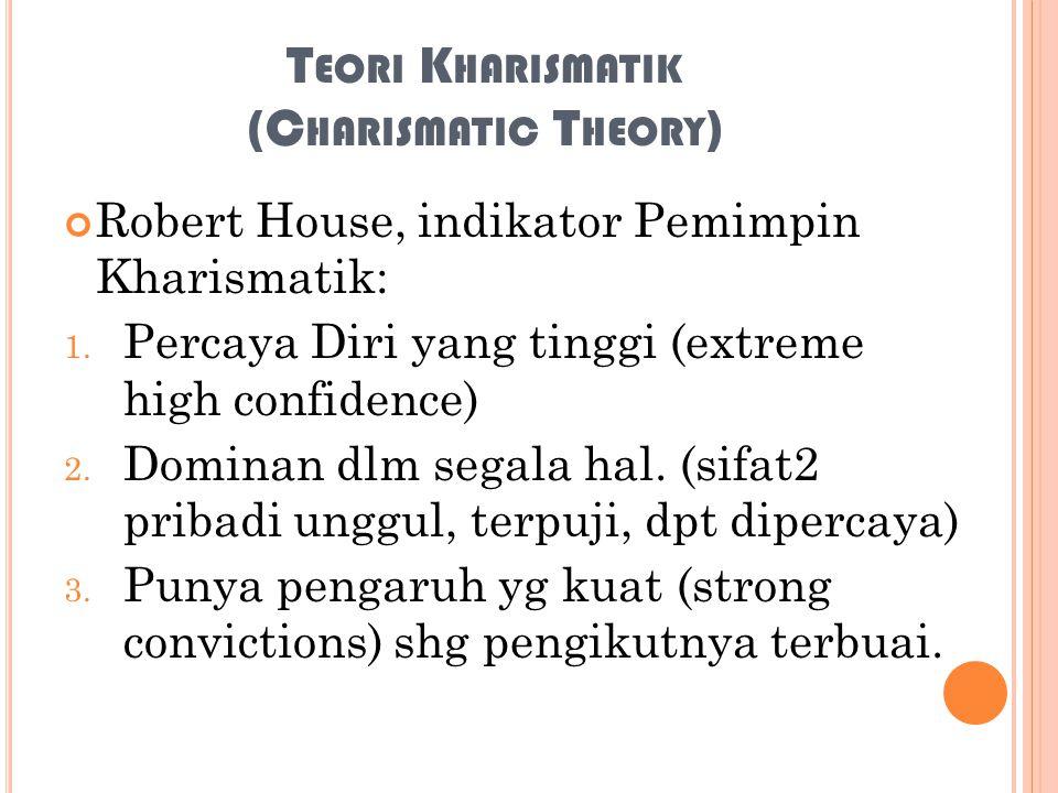 T EORI K HARISMATIK (C HARISMATIC T HEORY ) Robert House, indikator Pemimpin Kharismatik: 1. Percaya Diri yang tinggi (extreme high confidence) 2. Dom