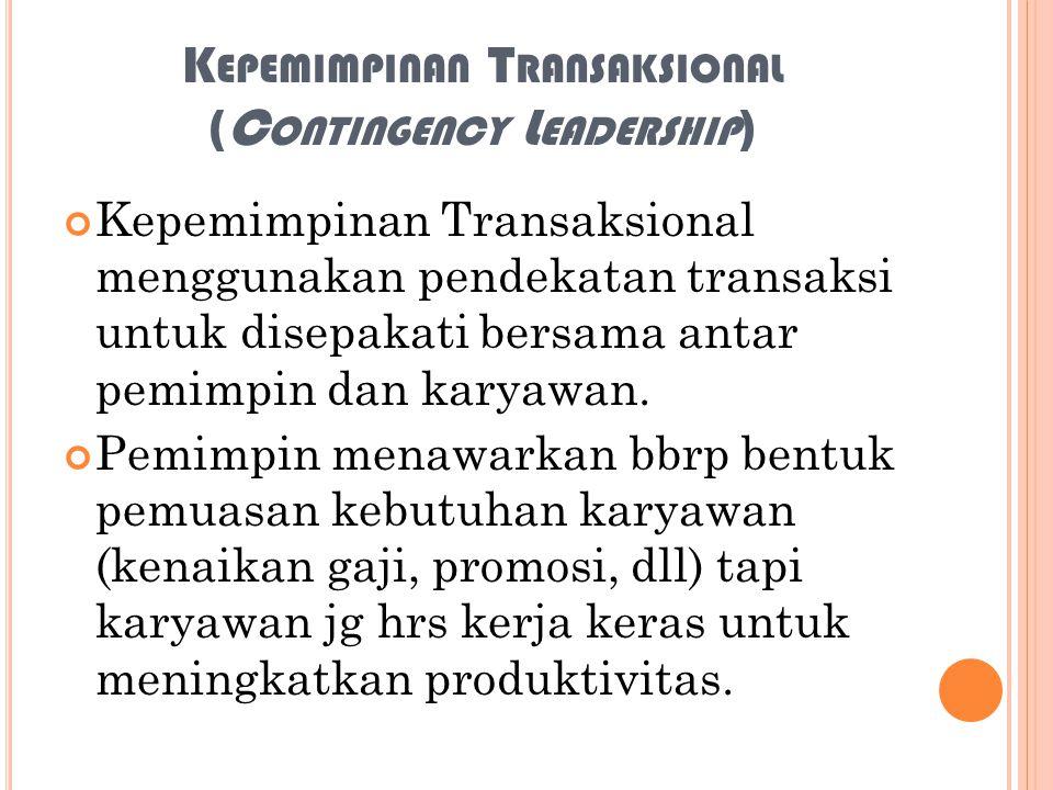 K EPEMIMPINAN T RANSAKSIONAL (C ONTINGENCY L EADERSHIP ) Kepemimpinan Transaksional menggunakan pendekatan transaksi untuk disepakati bersama antar pe