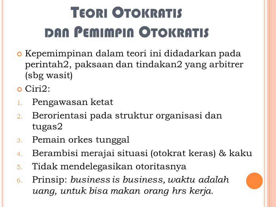 T EORI O TOKRATIS DAN P EMIMPIN O TOKRATIS Kepemimpinan dalam teori ini didadarkan pada perintah2, paksaan dan tindakan2 yang arbitrer (sbg wasit) Cir