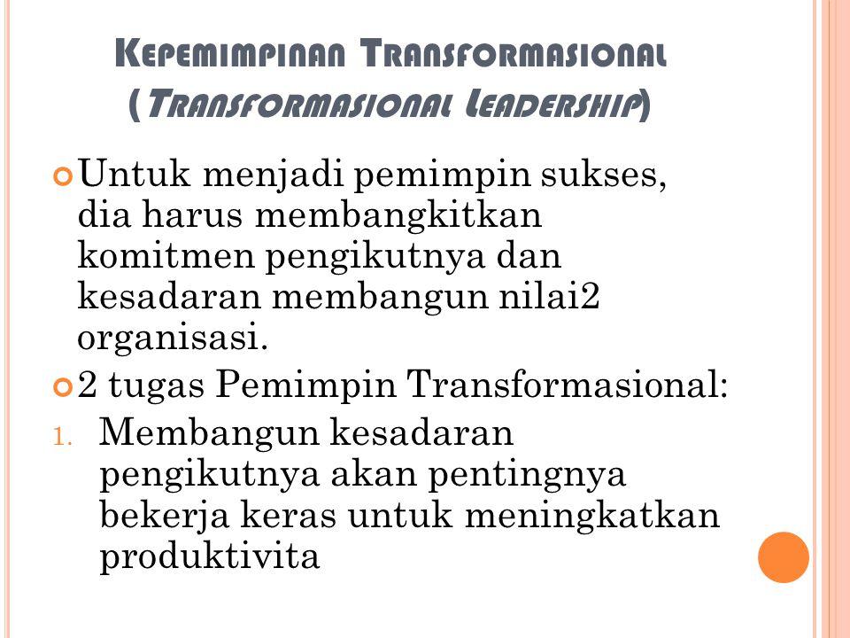 K EPEMIMPINAN T RANSFORMASIONAL (T RANSFORMASIONAL L EADERSHIP ) Untuk menjadi pemimpin sukses, dia harus membangkitkan komitmen pengikutnya dan kesad