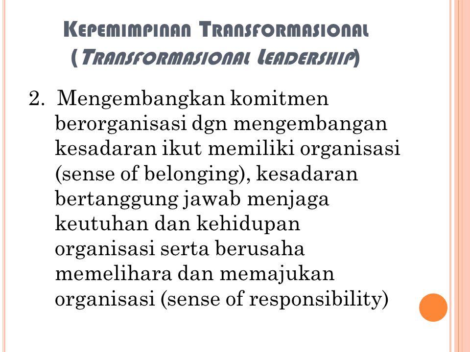 K EPEMIMPINAN T RANSFORMASIONAL (T RANSFORMASIONAL L EADERSHIP ) 2. Mengembangkan komitmen berorganisasi dgn mengembangan kesadaran ikut memiliki orga