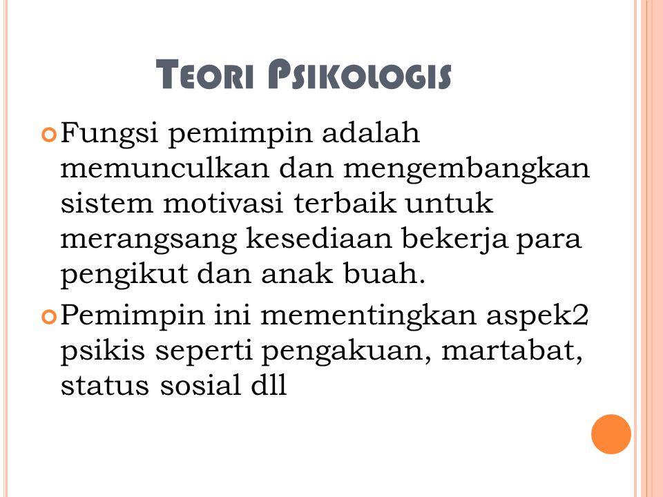 T EORI P SIKOLOGIS Fungsi pemimpin adalah memunculkan dan mengembangkan sistem motivasi terbaik untuk merangsang kesediaan bekerja para pengikut dan anak buah.