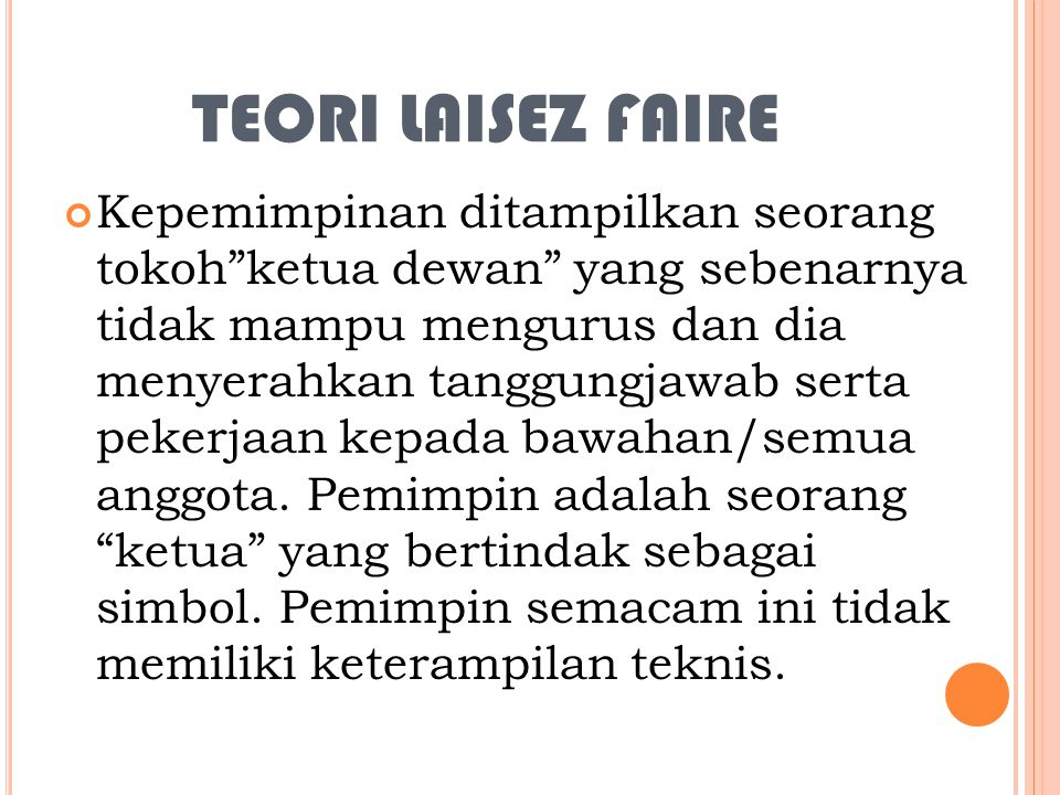 TEORI LAISEZ FAIRE Kepemimpinan ditampilkan seorang tokoh ketua dewan yang sebenarnya tidak mampu mengurus dan dia menyerahkan tanggungjawab serta pekerjaan kepada bawahan/semua anggota.