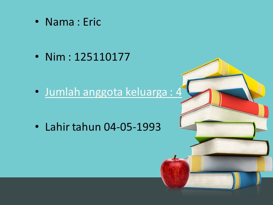 Nama : Eric Nim : 125110177 Jumlah anggota keluarga : 4 Lahir tahun 04-05-1993