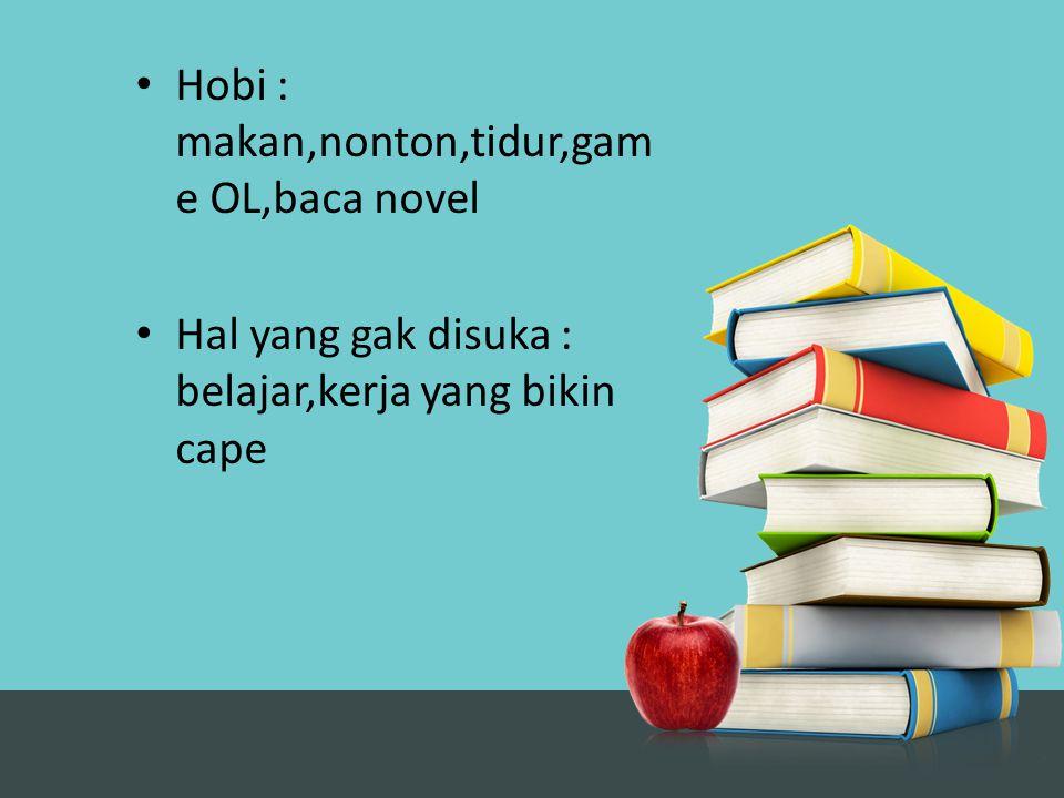 Hobi : makan,nonton,tidur,gam e OL,baca novel Hal yang gak disuka : belajar,kerja yang bikin cape