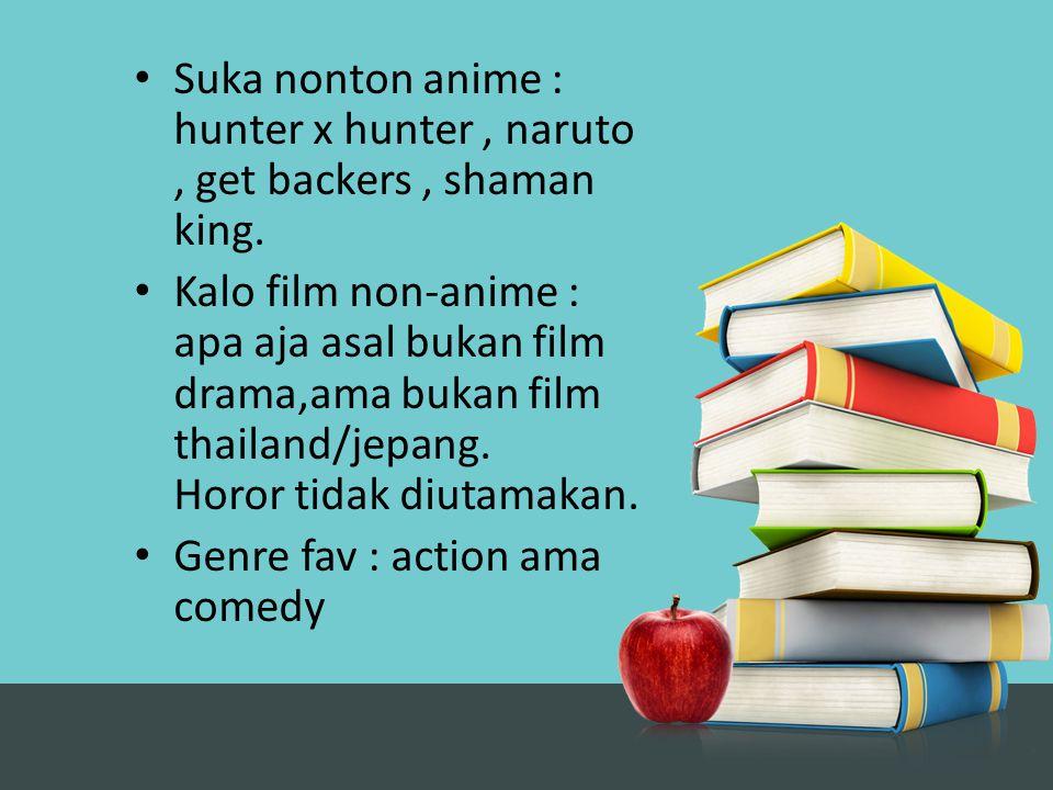 Suka nonton anime : hunter x hunter, naruto, get backers, shaman king. Kalo film non-anime : apa aja asal bukan film drama,ama bukan film thailand/jep