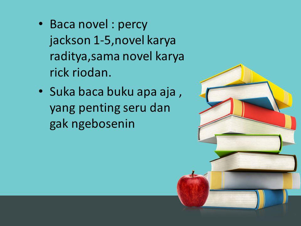 Baca novel : percy jackson 1-5,novel karya raditya,sama novel karya rick riodan. Suka baca buku apa aja, yang penting seru dan gak ngebosenin