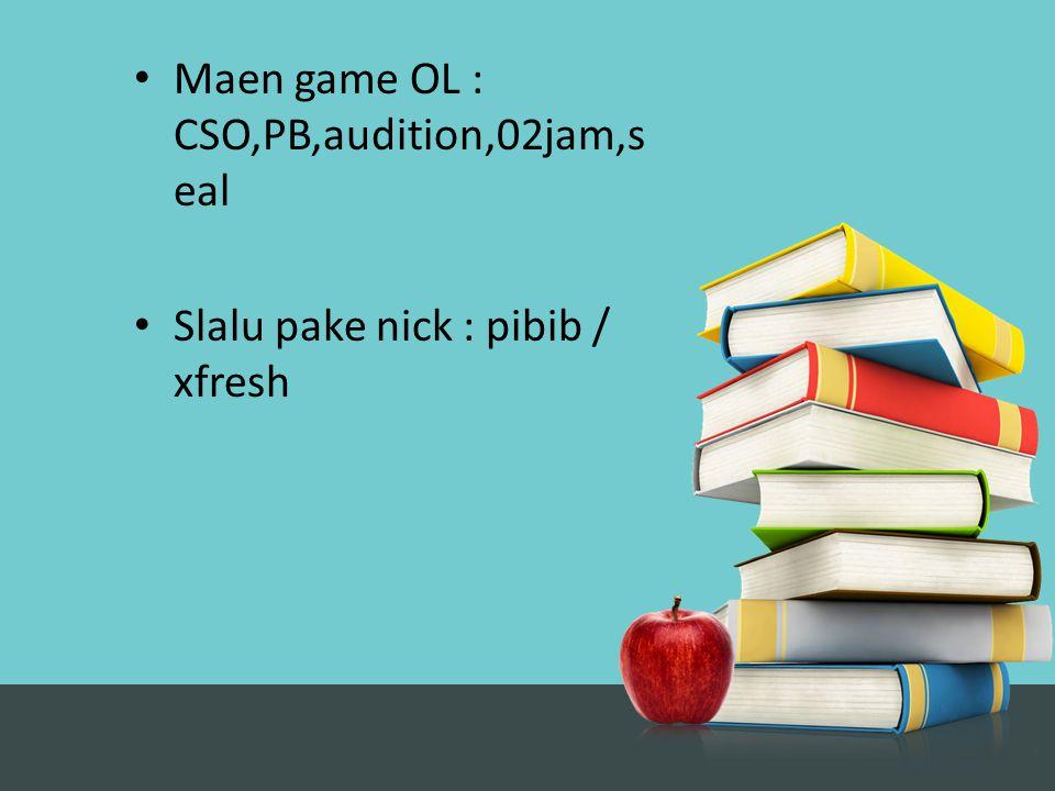 Maen game OL : CSO,PB,audition,02jam,s eal Slalu pake nick : pibib / xfresh