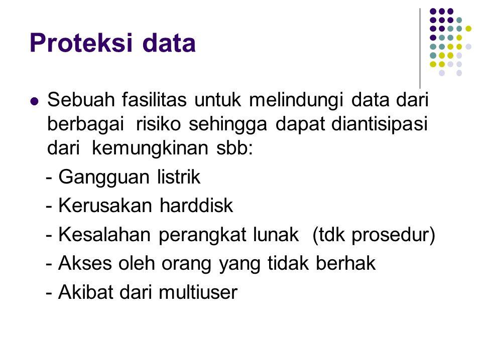 Proteksi data Sebuah fasilitas untuk melindungi data dari berbagai risiko sehingga dapat diantisipasi dari kemungkinan sbb: - Gangguan listrik - Kerusakan harddisk - Kesalahan perangkat lunak (tdk prosedur) - Akses oleh orang yang tidak berhak - Akibat dari multiuser