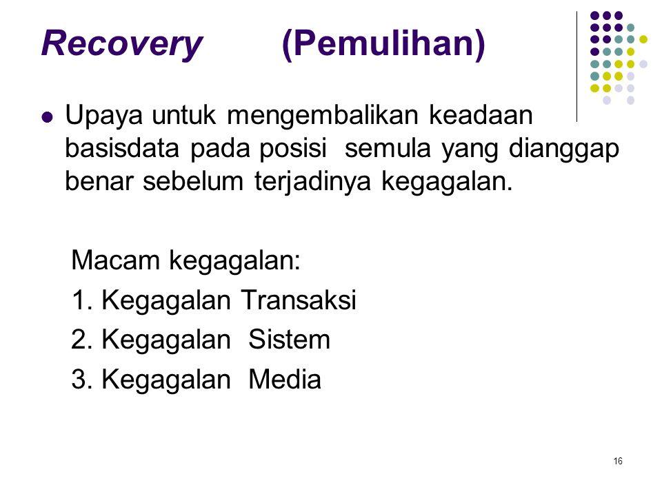Recovery (Pemulihan) Upaya untuk mengembalikan keadaan basisdata pada posisi semula yang dianggap benar sebelum terjadinya kegagalan.
